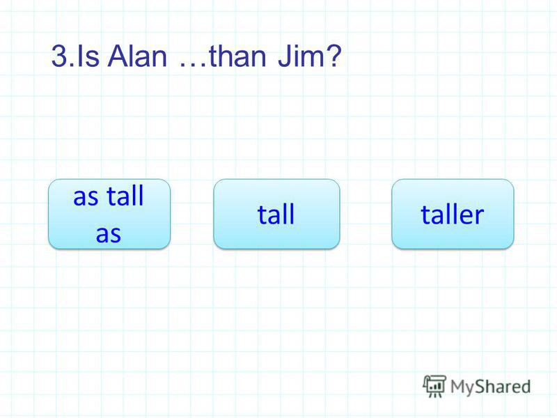 3.Is Alan …than Jim? taller as tall as as tall as tall