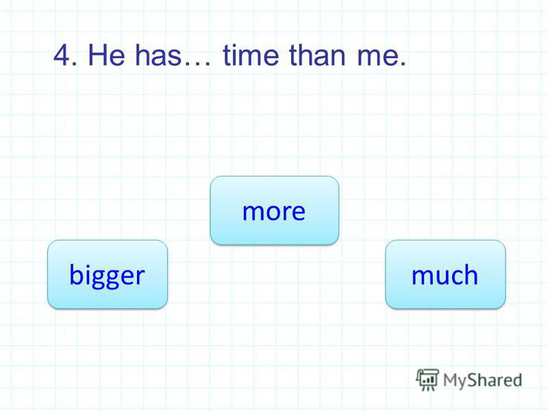 4. He has… time than me. more bigger much