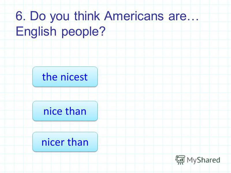 6. Do you think Americans are… English people? nicer than the nicest nice than