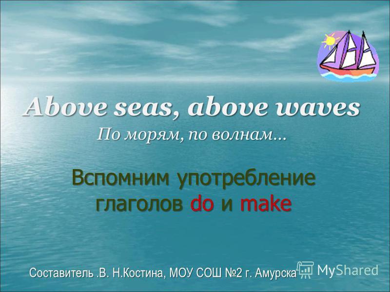 Составитель.В. H.Коcтина, МОУ СОШ 2 г. Амурска Above seas, above waves По морям, по волнам… Вспомним употребление глаголов do и make