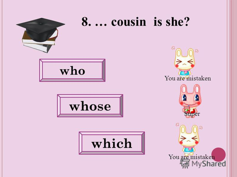 You are mistaken 8. … cousin is she? who whose which Super