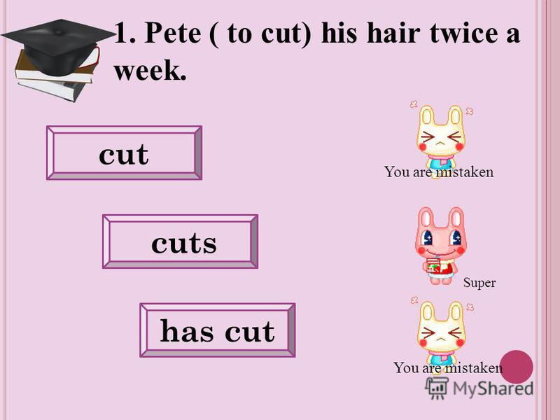 1. Pete ( to cut) his hair twice a week. cut cuts has cut You are mistaken Super