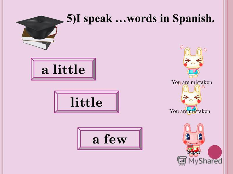 You are mistaken a little little a few 5)I speak …words in Spanish. You are mistaken Super