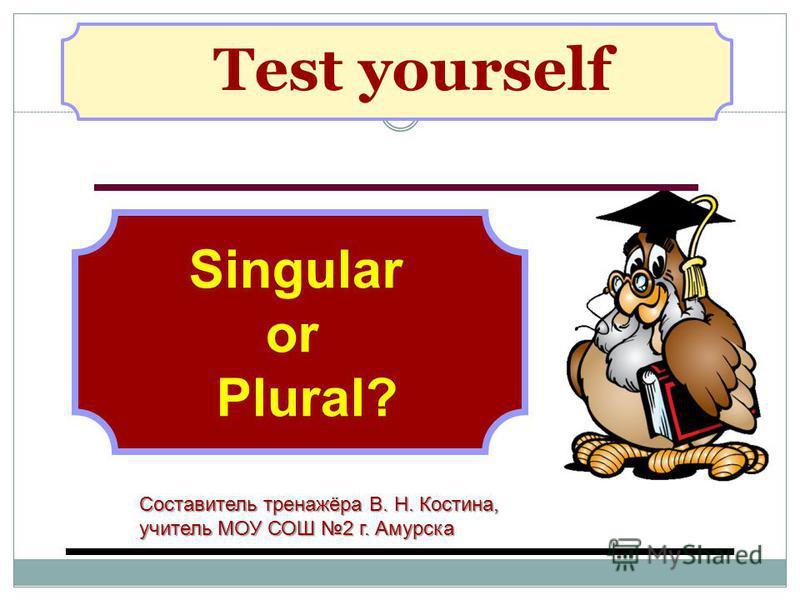 Test yourself Singular or Plural? Составитель тренажёра В. Н. Костина, учитель МОУ СОШ 2 г. Амурска