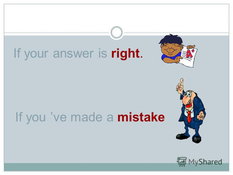 If your answer is right. If you ve made a mistake