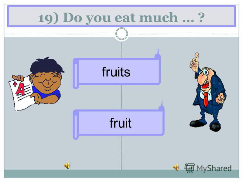 19) Do you eat much … ? fruit fruits