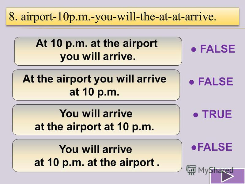 At 10 p.m. at the airport you will arrive.. At the airport you will arrive at 10 p.m. You will arrive at the airport at 10 p.m. You will arrive at 10 p.m. at the airport. 8. airport-10p.m.-you-will-the-at-at-arrive. TRUE FALSE