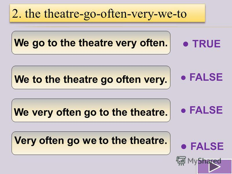 We go to the theatre very often. We to the theatre go often very. We very often go to the theatre. Very often go we to the theatre. 2. the theatre-go-often-very-we-to TRUE FALSE