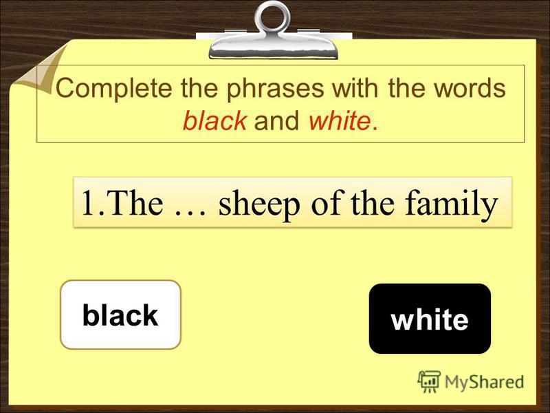 Complete the phrases with the words black and white. black white 1.The … sheep of the family