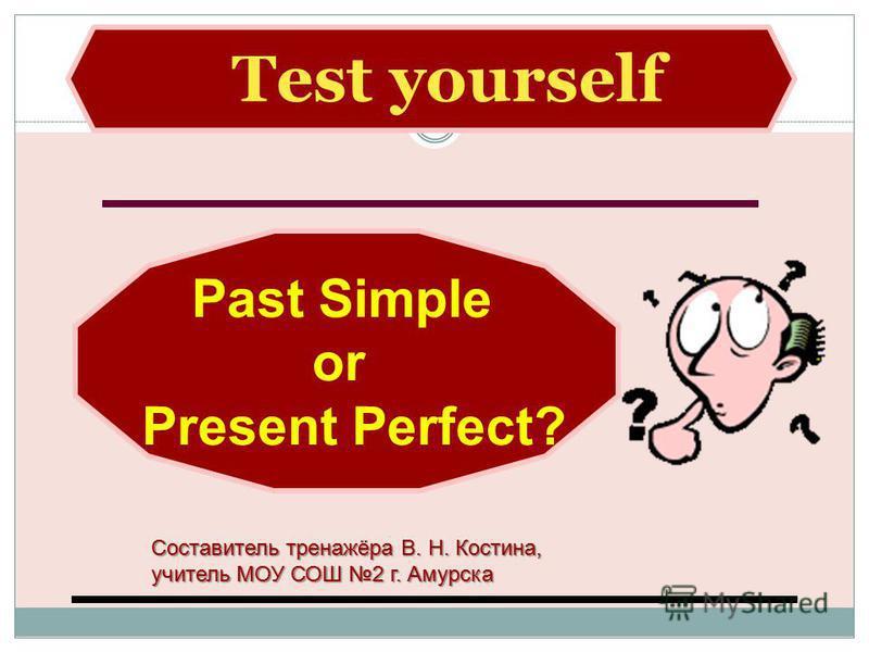 Test yourself Past Simple or Present Perfect? Составитель тренажёра В. Н. Костина, учитель МОУ СОШ 2 г. Амурска