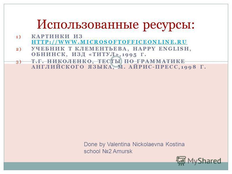 1) КАРТИНКИ ИЗ HTTP://WWW.MICROSOFTOFFICEONLINE.RU HTTP://WWW.MICROSOFTOFFICEONLINE.RU 2) УЧЕБНИК Т КЛЕМЕНТЬЕВА, HAPPY ENGLISH, ОБНИНСК, ИЗД «ТИТУЛ»,1995 Г. 3) Т.Г. НИКОЛЕНКО, ТЕСТЫ ПО ГРАММАТИКЕ АНГЛИЙСКОГО ЯЗЫКА, М. АЙРИС-ПРЕСС,1998 Г. Использованн