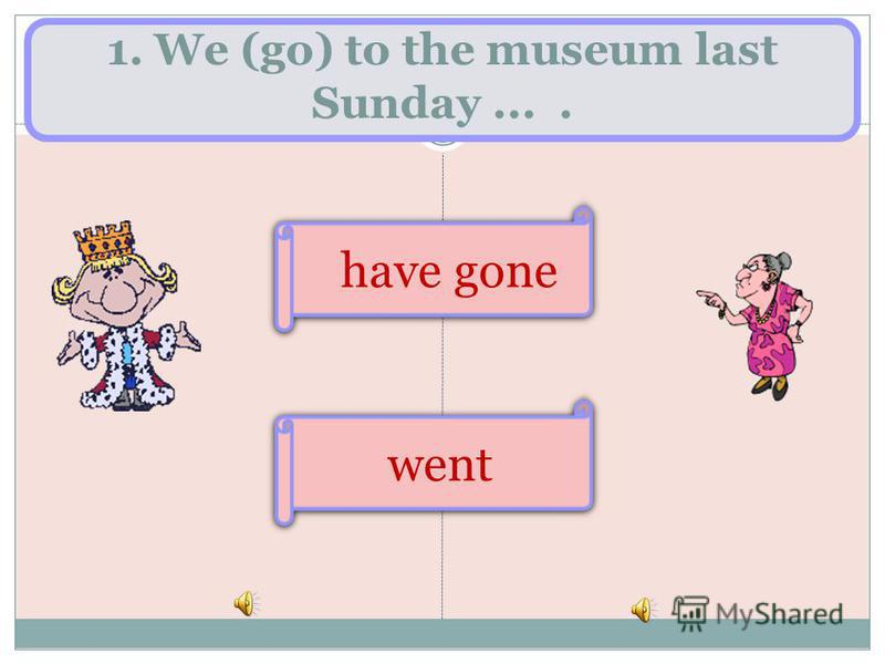 1. We (go) to the museum last Sunday.... went have gone
