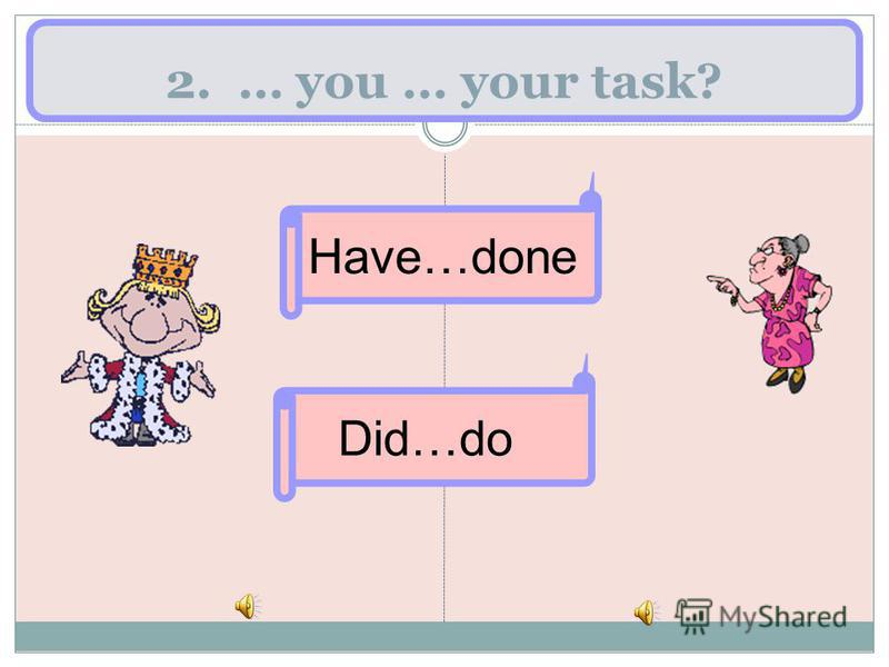 2. … you … your task? Have…done Did…do