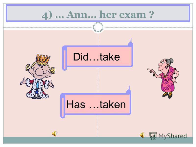 4) … Ann… her exam ? Has …taken Did…take