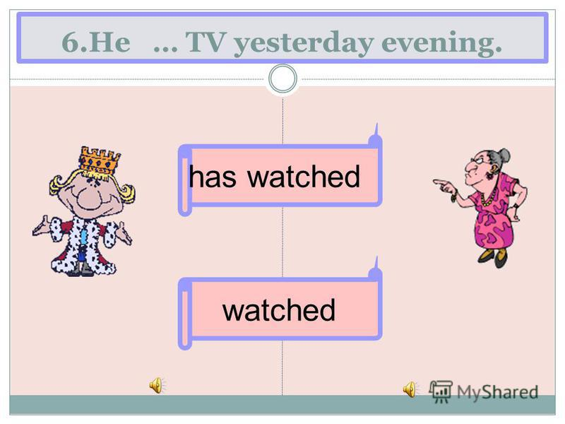 6.He … TV yesterday evening. watched has watched