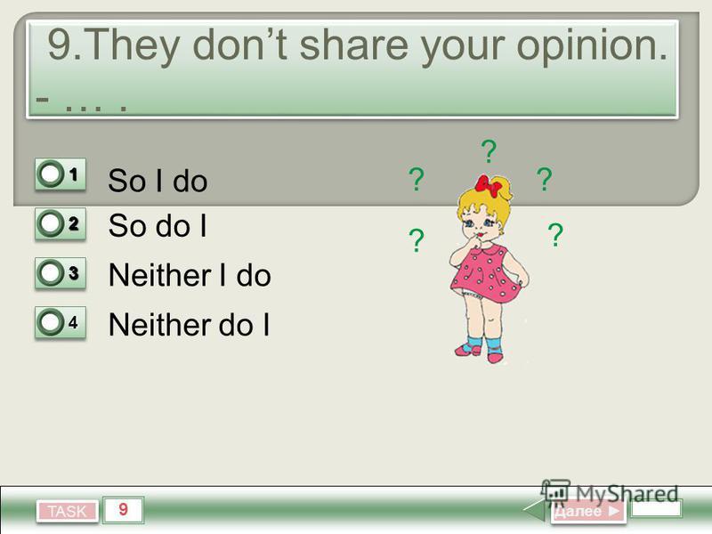 9 TASK 9. They dont share your opinion. - …. So I do So do I Neither I do Neither do I Далее Далее 11 0 22 0 33 0 44 1 ? ? ? ? ?