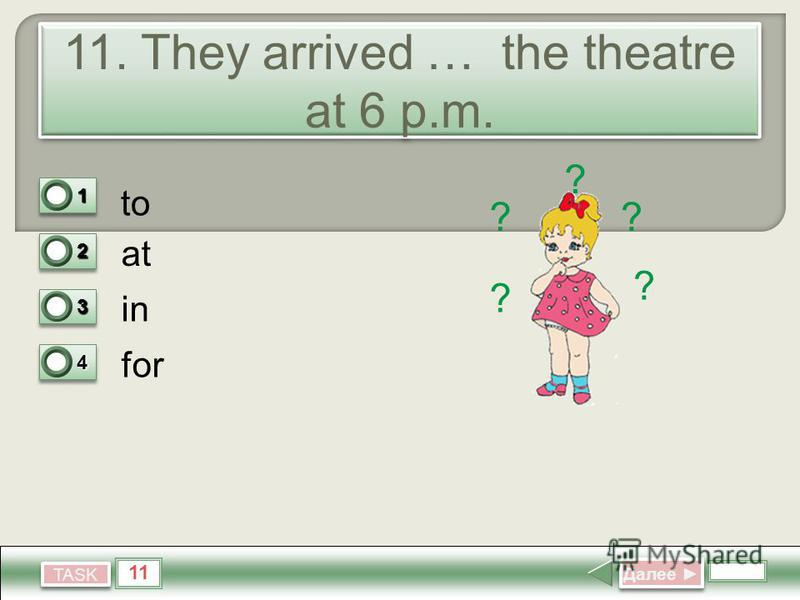 11 TASK 11. They arrived … the theatre at 6 p.m. to at in for Далее Далее 11 0 22 1 33 0 44 0 ? ? ? ??