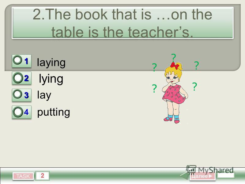 2 TASK 2. The book that is …on the table is the teachers. laying lay putting Далее Далее 11 0 22 1 33 0 1.4 0 ? ? ? ? ? lying