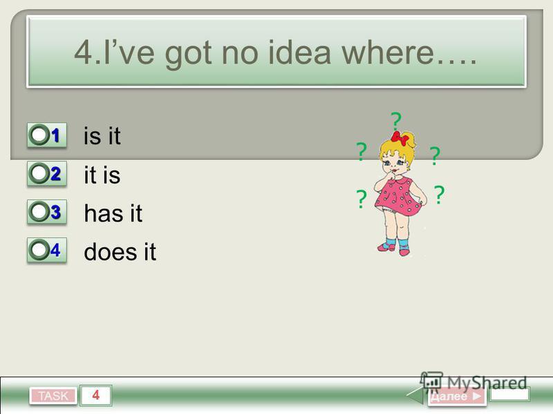 4 TASK 4. Ive got no idea where…. it is has it does it Далее Далее 11 0 22 1 33 0 44 0 is it ? ? ? ? ?