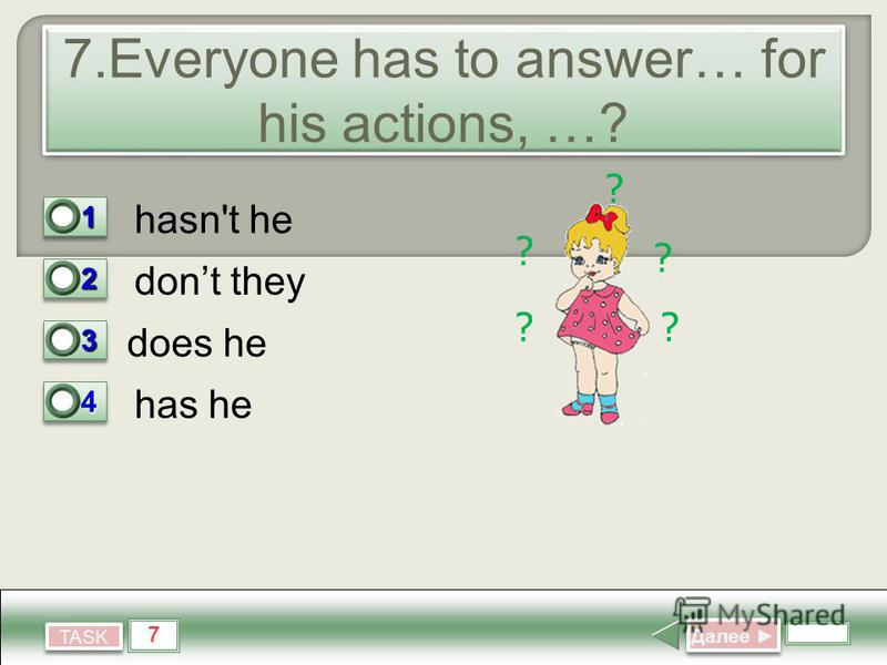 7 TASK 7. Everyone has to answer… for his actions, …? hasn't he dont they does he has he Далее Далее 11 0 22 1 33 0 44 0 ? ? ? ? ?