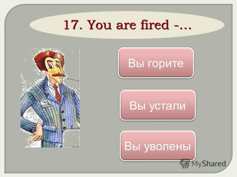 17. You are fired -… Вы уволены Вы горите Вы устали