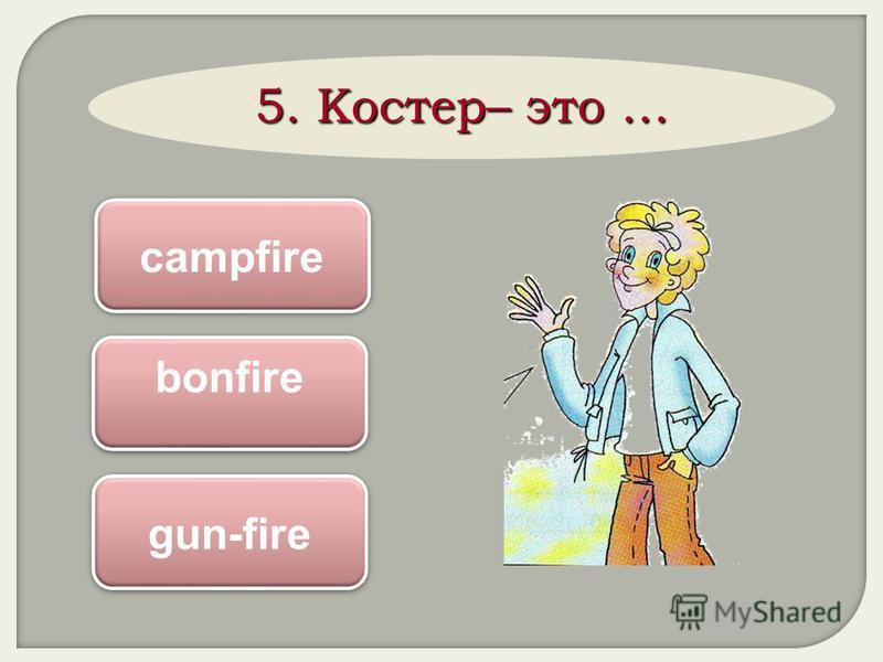 5. Костер– это … campfire bonfire gun-fire