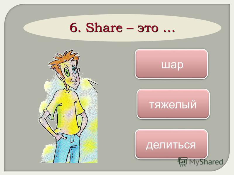 6. Share – это … делиться шар шар тяжелый