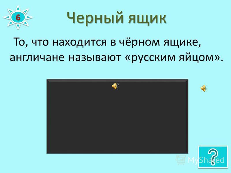 Черный ящик 66 То, что находится в чёрном ящике, англичане называют «русским яйцом».