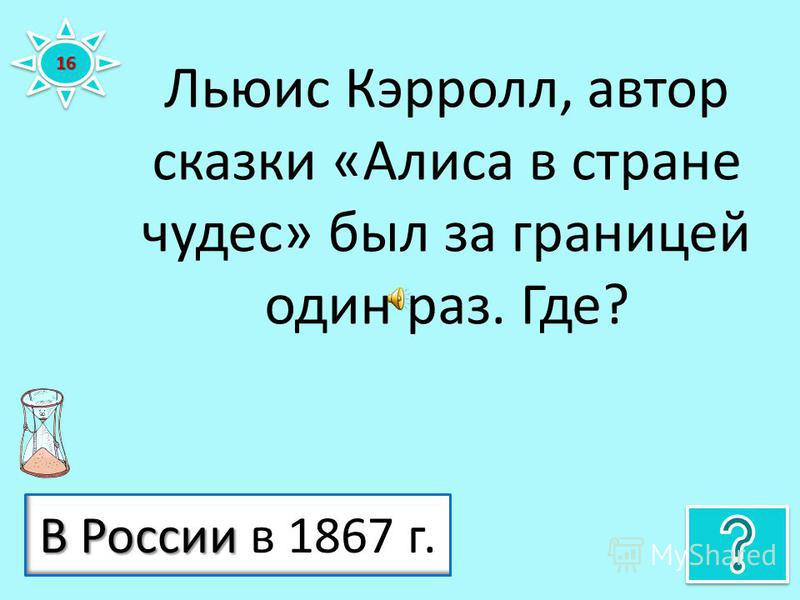 Льюис Кэрролл, автор сказки «Алиса в стране чудес» был за границей один раз. Где? 1616 В России В России в 1867 г.
