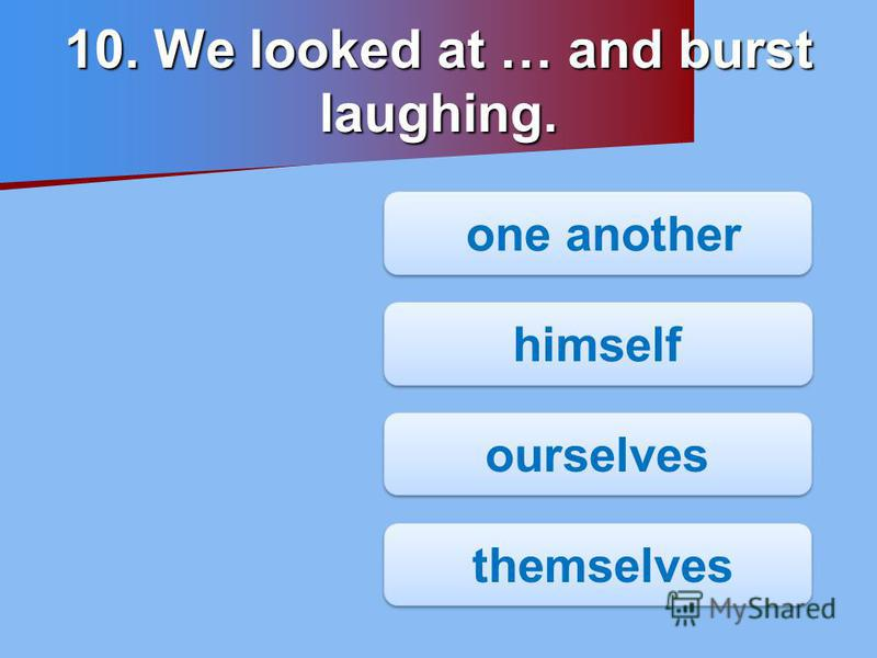 10. We looked at … and burst laughing. one another one another himself ourselves themselves themselves