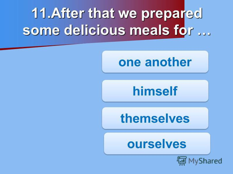 11.After that we prepared some delicious meals for … one another himself ourselves themselves