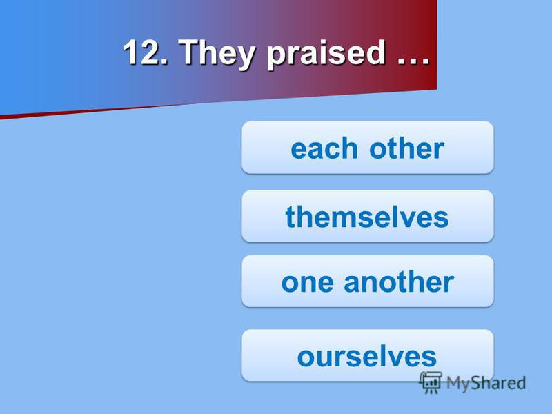 12. They praised … one another themselves each other ourselves
