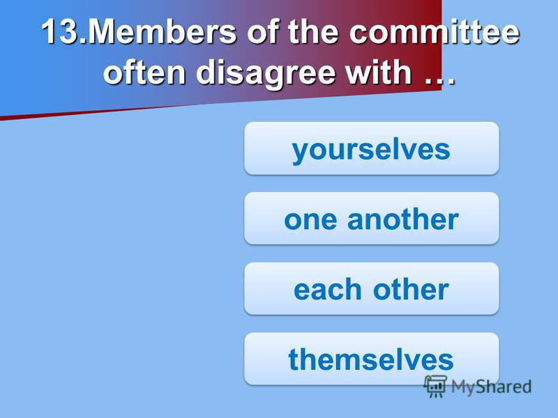 13.Members of the committee often disagree with … yourselves one another each other themselves