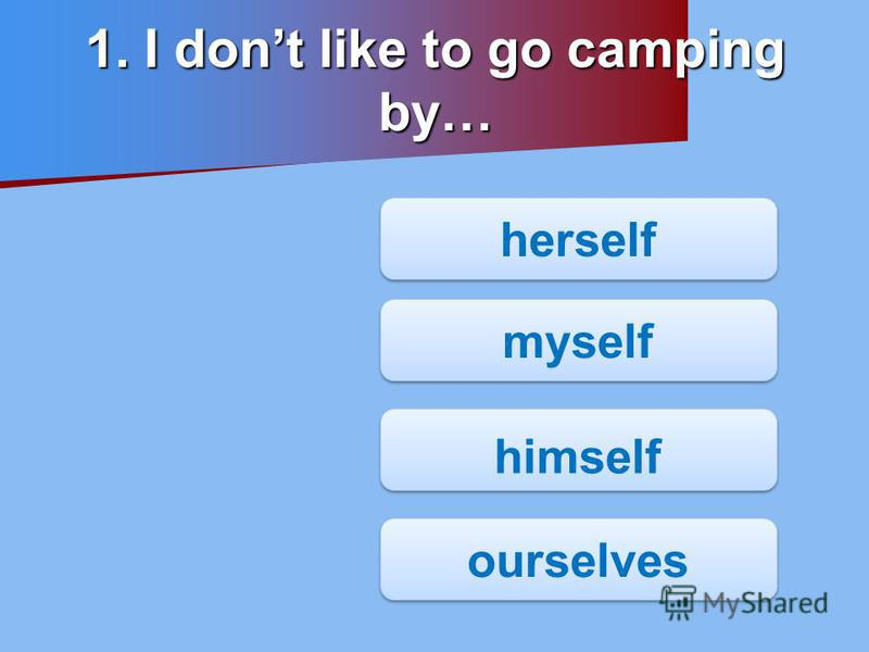 1. I dont like to go camping by… herself himself myself ourselves