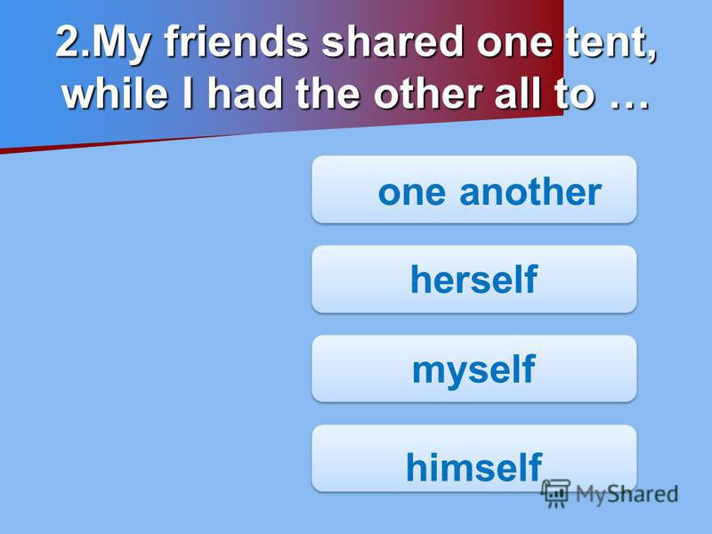 one another one another herself myself himself 2.My friends shared one tent, while I had the other all to …