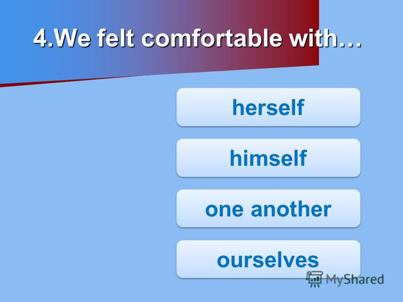 herself himself one another ourselves 4.We felt comfortable with…