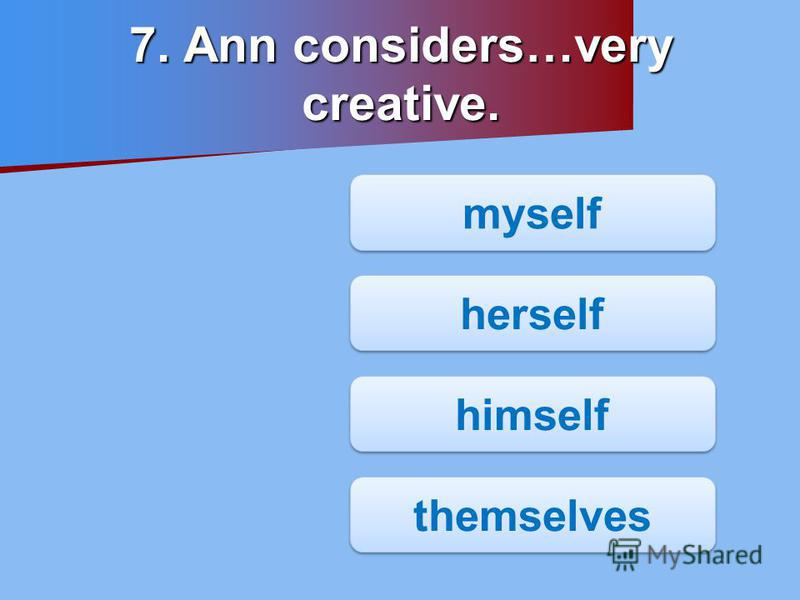 7. Ann considers…very creative. myself herself himself themselves