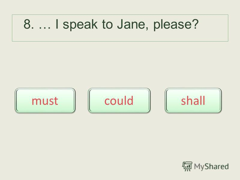 8. … I speak to Jane, please? could must shall