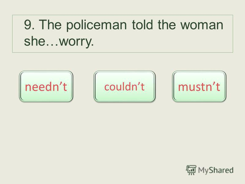 9. The policeman told the woman she…worry. neednt couldnt mustnt