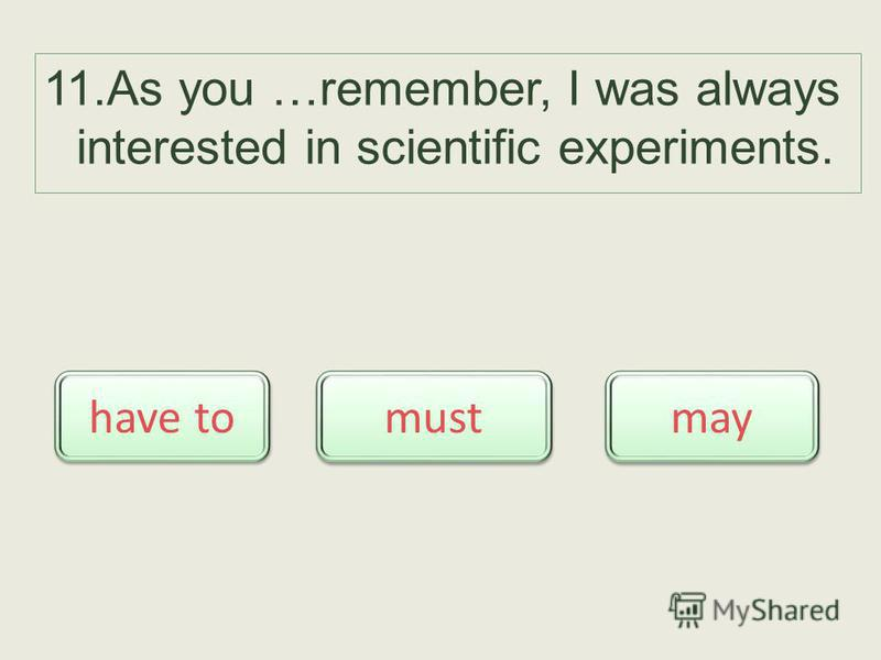 11. As you …remember, I was always interested in scientific experiments. may have to must