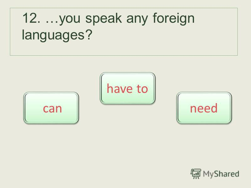 12. …you speak any foreign languages? can have to need