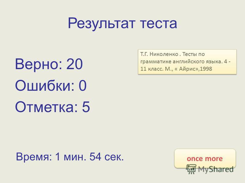 Результат теста Верно: 20 Ошибки: 0 Отметка: 5 Время: 1 мин. 54 сек. once more Т.Г. Николенко. Тесты по грамматике английского языка. 4 - 11 класс. М., « Айрис»,1998
