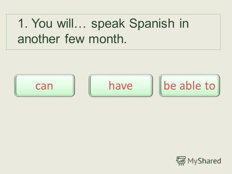 1. You will… speak Spanish in another few month. be able to can have