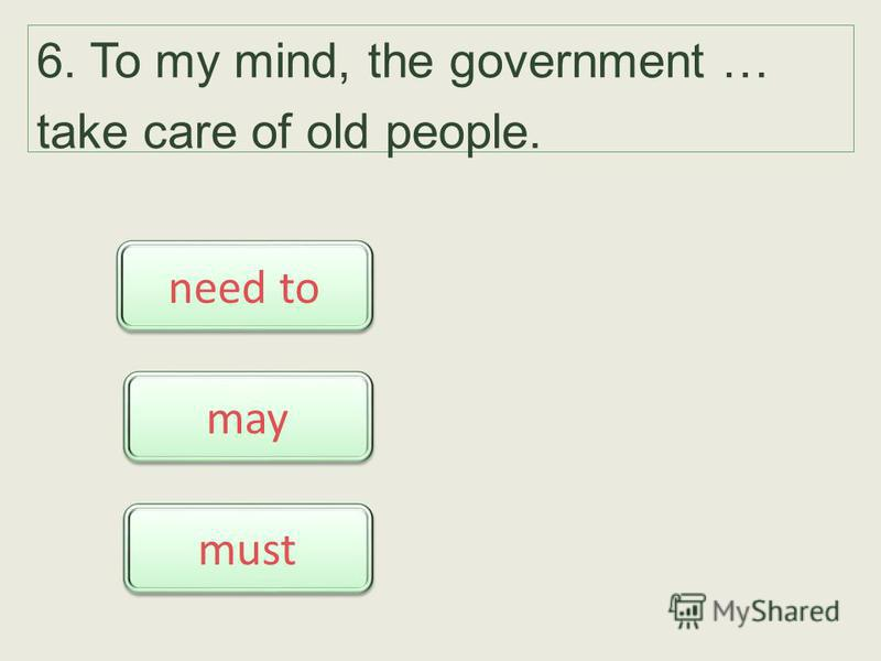 6. To my mind, the government … take care of old people. must need to need to may