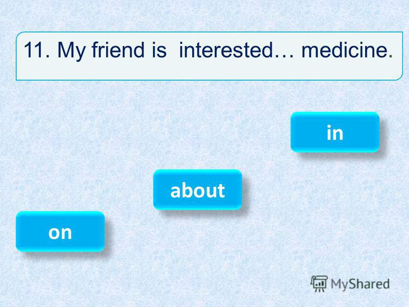 11. My friend is interested… medicine. in on about