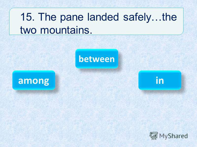15. The pane landed safely…the two mountains. between among in
