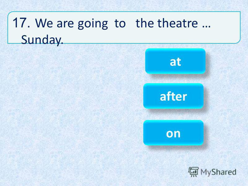 17. We are going to the theatre … Sunday. on after at