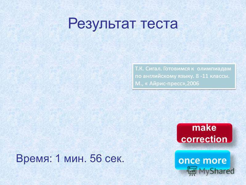 Результат теста Время: 1 мин. 56 сек. once more make correction make correction Т.К. Сигал. Готовимся к олимпиадам по английскому языку. 8 -11 классы. М., « Айрис-пресс»,2006