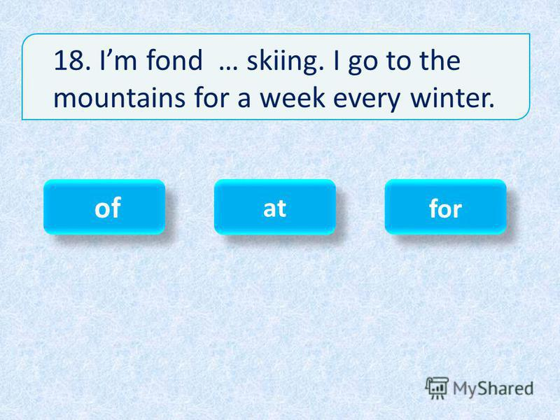 18. Im fond … skiing. I go to the mountains for a week every winter. of of at at for