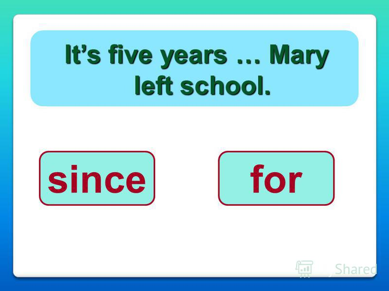 Its five years … Mary left school. sincefor